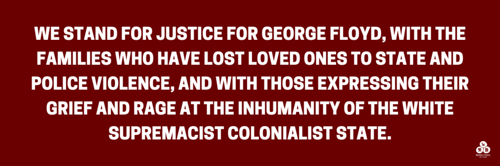 We stand for justice for George Floyd, with the families who have lost loved ones to state and police violence, and with those expressing their grief and rage at the inhumanity of the white supremacist colonialist state.